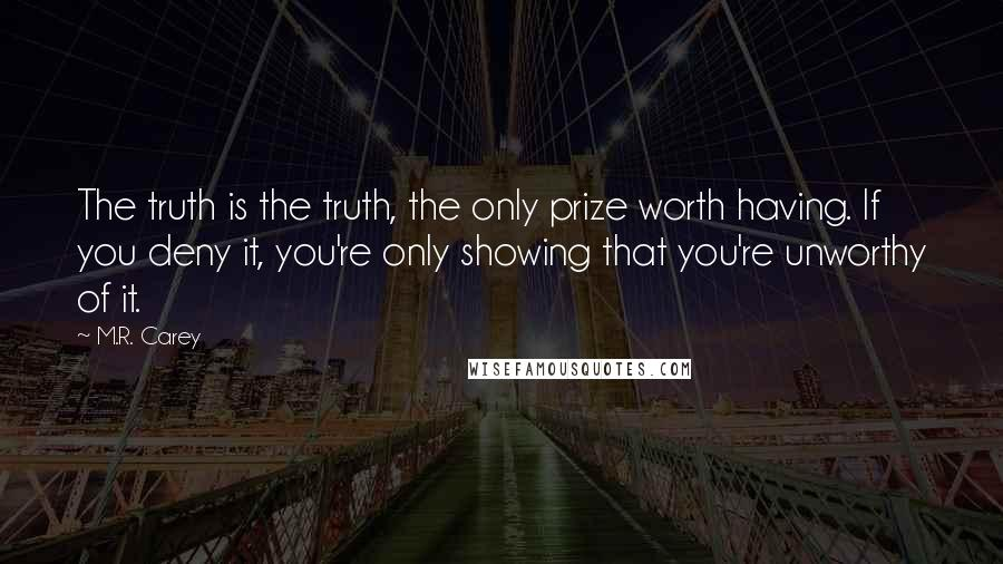 M.R. Carey quotes: The truth is the truth, the only prize worth having. If you deny it, you're only showing that you're unworthy of it.