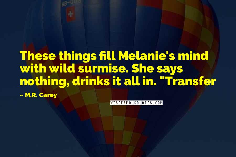 "M.R. Carey quotes: These things fill Melanie's mind with wild surmise. She says nothing, drinks it all in. ""Transfer"
