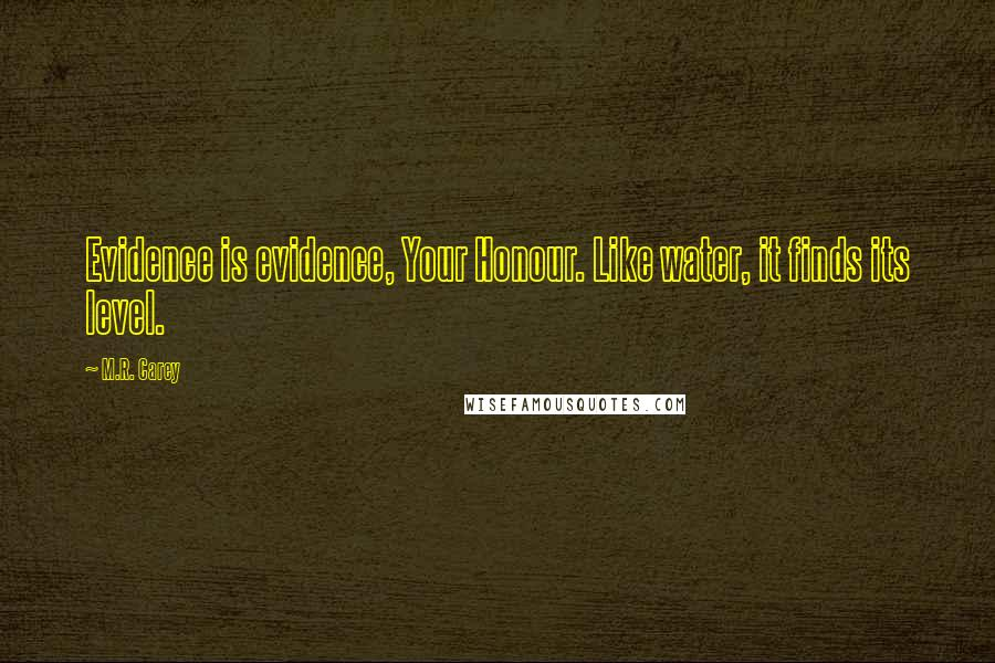 M.R. Carey quotes: Evidence is evidence, Your Honour. Like water, it finds its level.