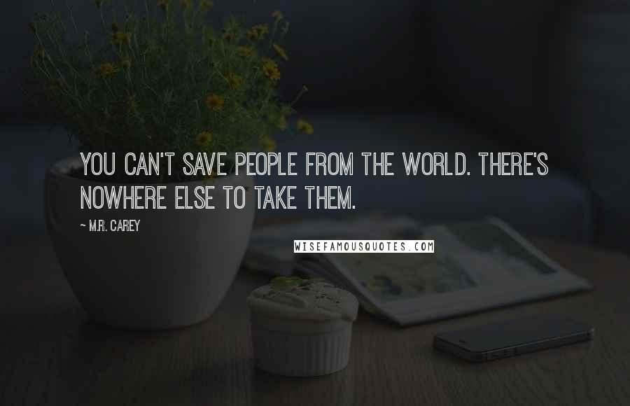 M.R. Carey quotes: You can't save people from the world. There's nowhere else to take them.