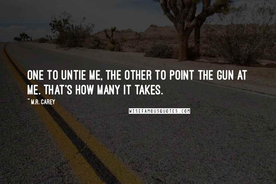 M.R. Carey quotes: One to untie me, the other to point the gun at me. That's how many it takes.