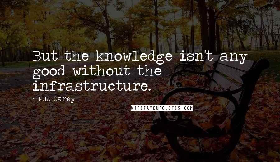M.R. Carey quotes: But the knowledge isn't any good without the infrastructure.
