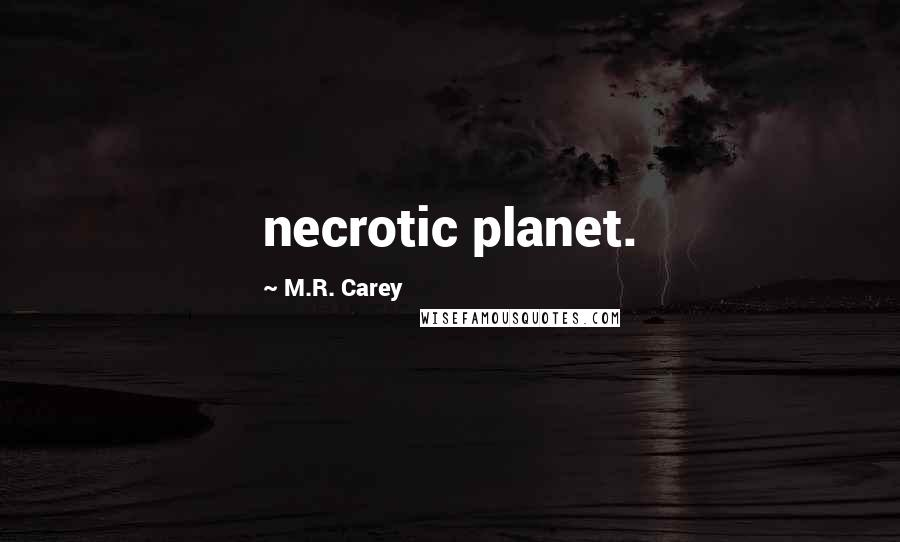 M.R. Carey quotes: necrotic planet.