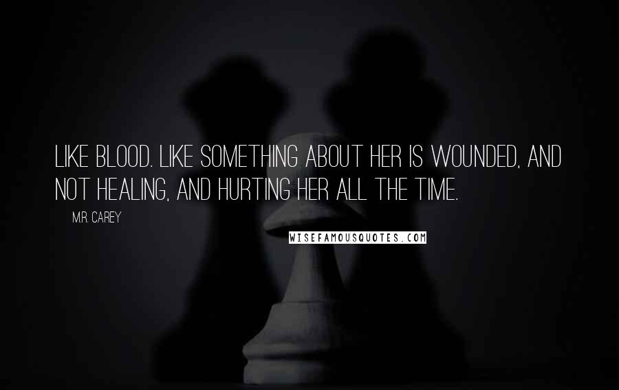 M.R. Carey quotes: Like blood. Like something about her is wounded, and not healing, and hurting her all the time.