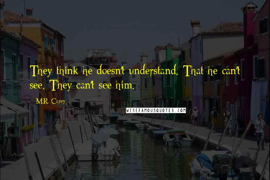 M.R. Carey quotes: They think he doesn't understand. That he can't see. They can't see him.