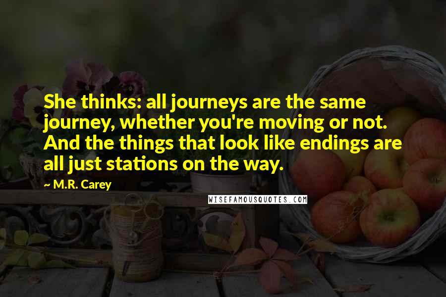 M.R. Carey quotes: She thinks: all journeys are the same journey, whether you're moving or not. And the things that look like endings are all just stations on the way.