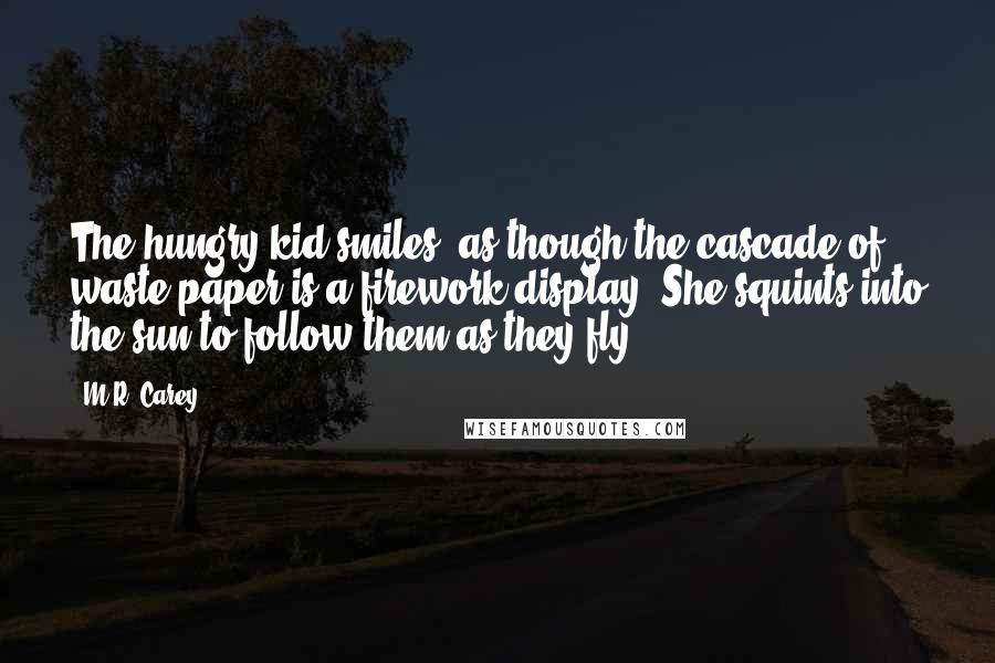 M.R. Carey quotes: The hungry kid smiles, as though the cascade of waste paper is a firework display. She squints into the sun to follow them as they fly.
