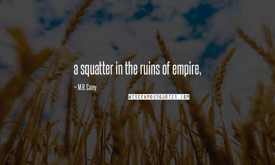 M.R. Carey quotes: a squatter in the ruins of empire,