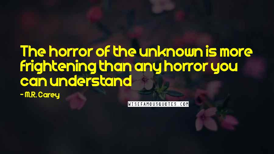 M.R. Carey quotes: The horror of the unknown is more frightening than any horror you can understand