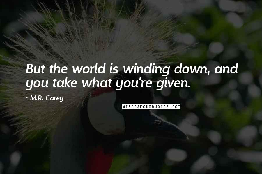 M.R. Carey quotes: But the world is winding down, and you take what you're given.