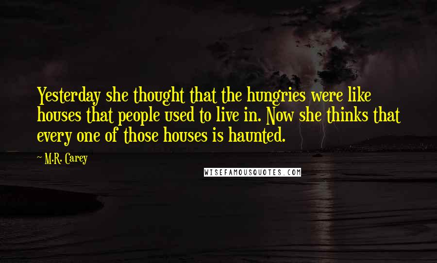 M.R. Carey quotes: Yesterday she thought that the hungries were like houses that people used to live in. Now she thinks that every one of those houses is haunted.