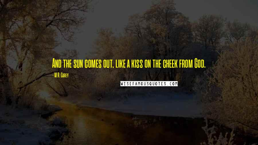 M.R. Carey quotes: And the sun comes out, like a kiss on the cheek from God.