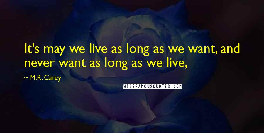M.R. Carey quotes: It's may we live as long as we want, and never want as long as we live,