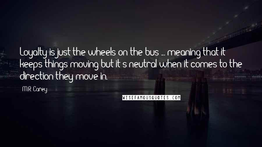 M.R. Carey quotes: Loyalty is just the wheels on the bus ... meaning that it keeps things moving but it's neutral when it comes to the direction they move in.
