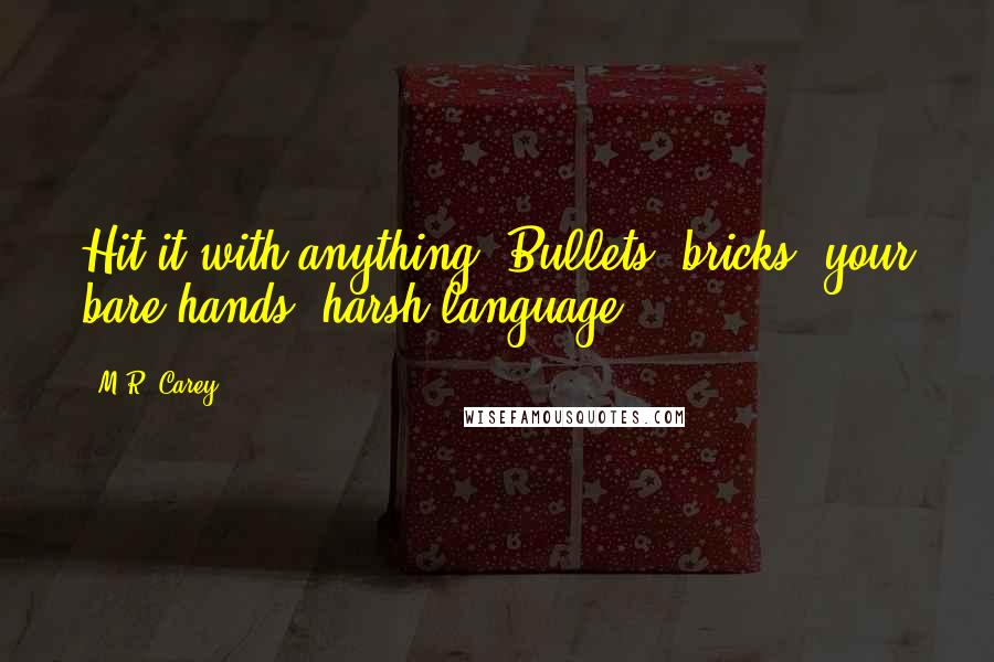 M.R. Carey quotes: Hit it with anything. Bullets, bricks, your bare hands, harsh language.