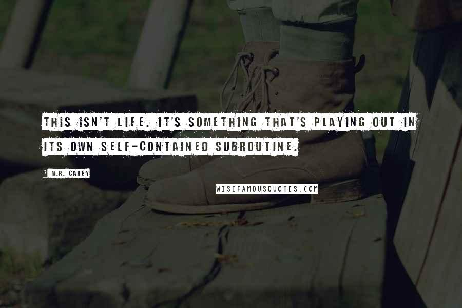 M.R. Carey quotes: This isn't life. It's something that's playing out in its own self-contained subroutine.
