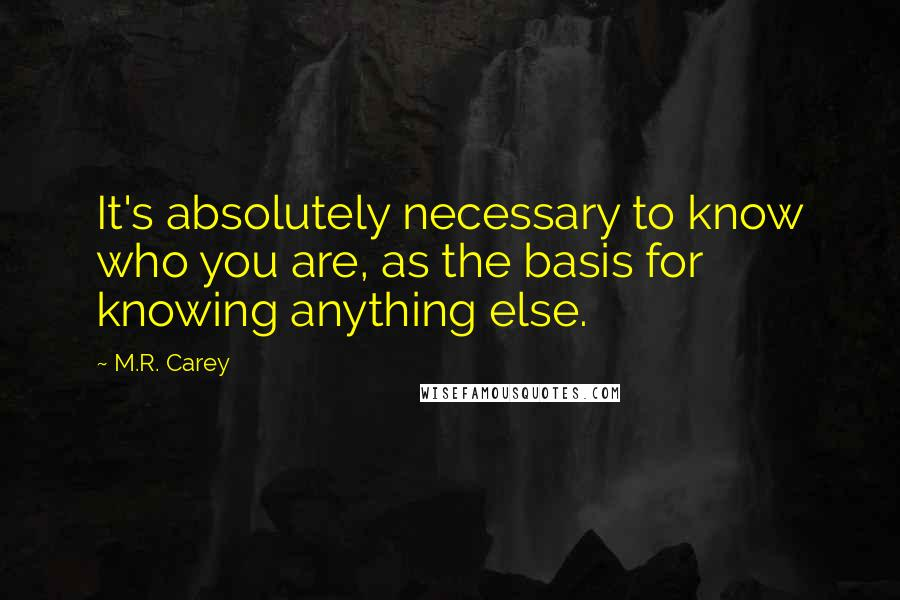 M.R. Carey quotes: It's absolutely necessary to know who you are, as the basis for knowing anything else.