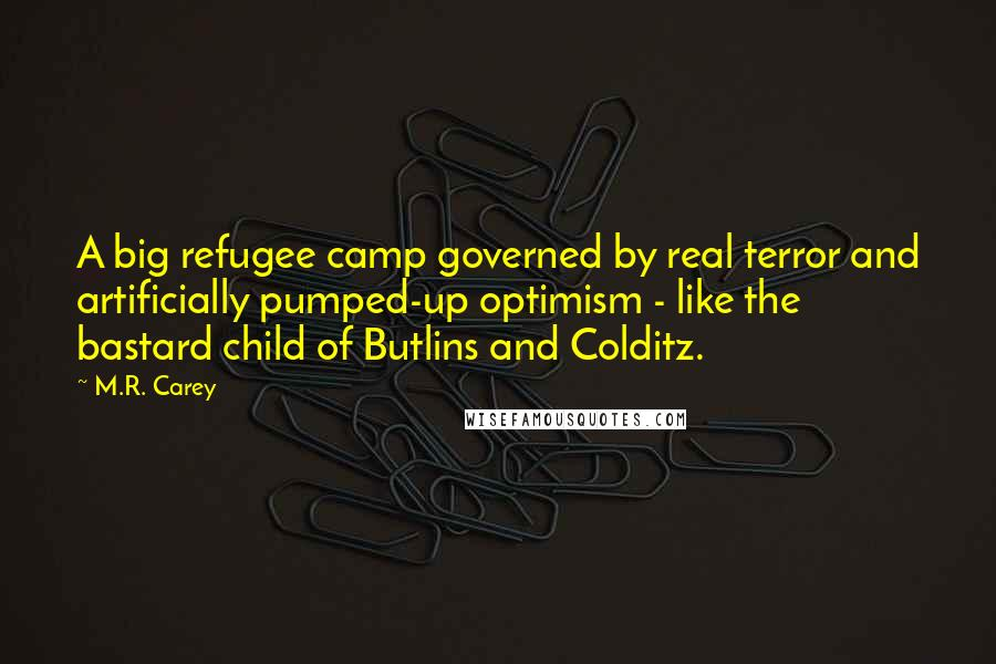 M.R. Carey quotes: A big refugee camp governed by real terror and artificially pumped-up optimism - like the bastard child of Butlins and Colditz.