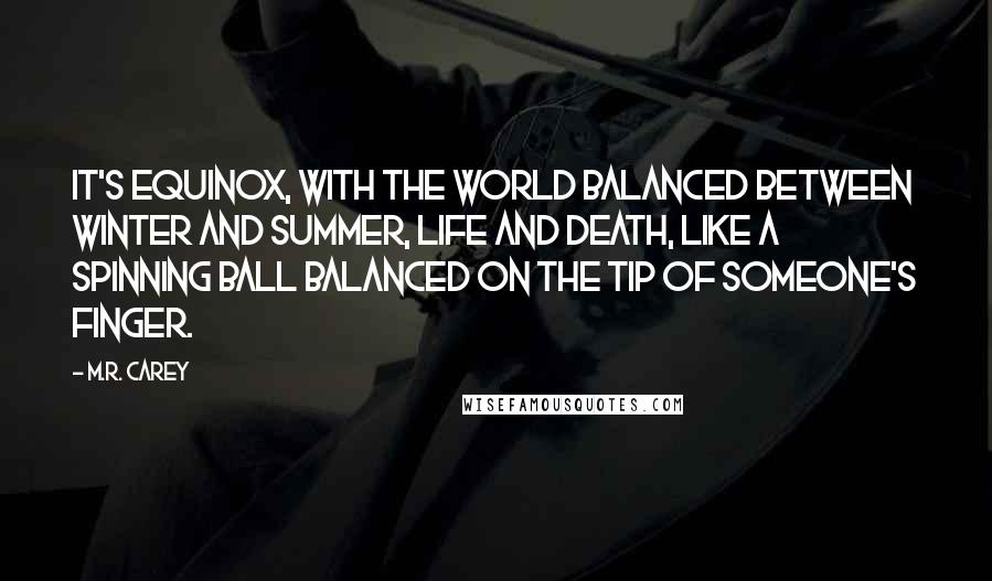 M.R. Carey quotes: It's equinox, with the world balanced between winter and summer, life and death, like a spinning ball balanced on the tip of someone's finger.