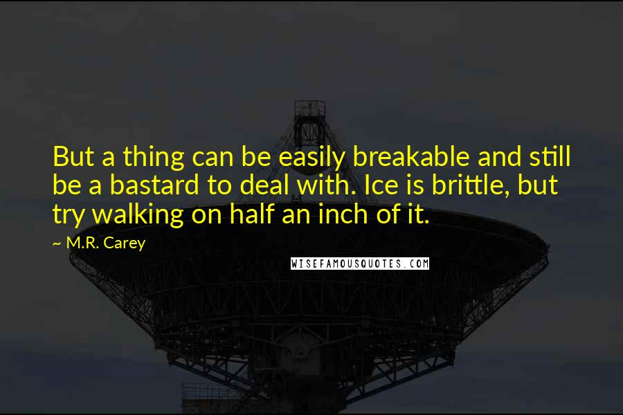 M.R. Carey quotes: But a thing can be easily breakable and still be a bastard to deal with. Ice is brittle, but try walking on half an inch of it.