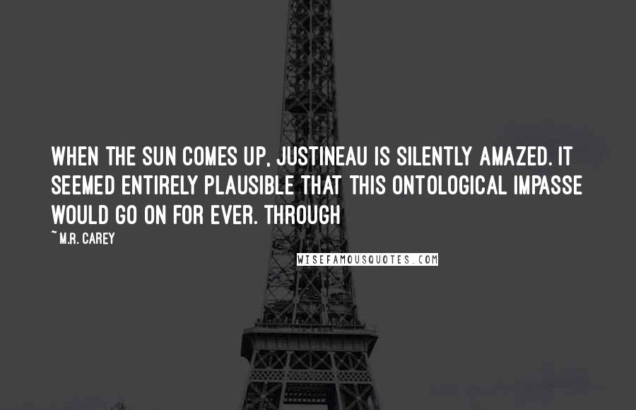 M.R. Carey quotes: When the sun comes up, Justineau is silently amazed. It seemed entirely plausible that this ontological impasse would go on for ever. Through