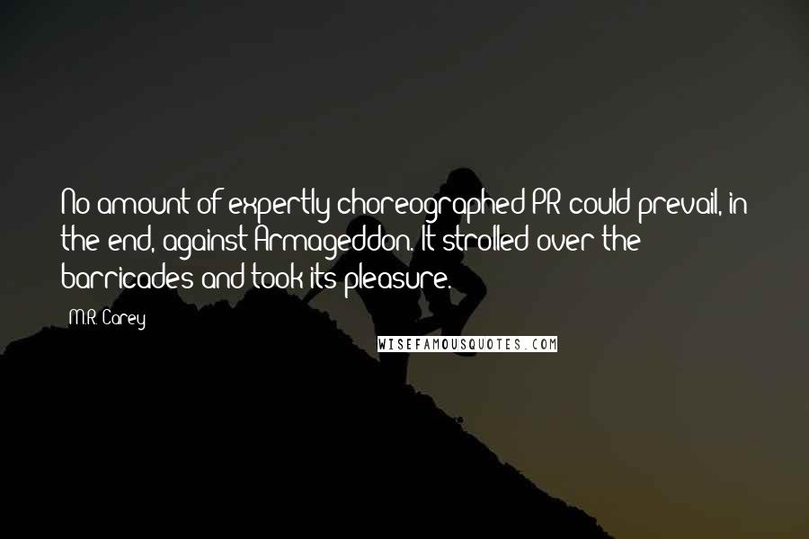 M.R. Carey quotes: No amount of expertly choreographed PR could prevail, in the end, against Armageddon. It strolled over the barricades and took its pleasure.