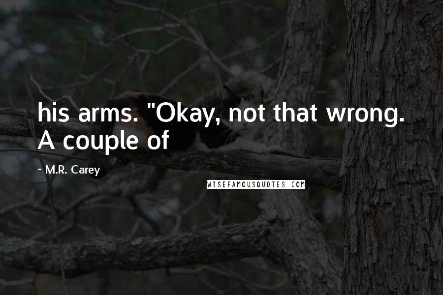 "M.R. Carey quotes: his arms. ""Okay, not that wrong. A couple of"