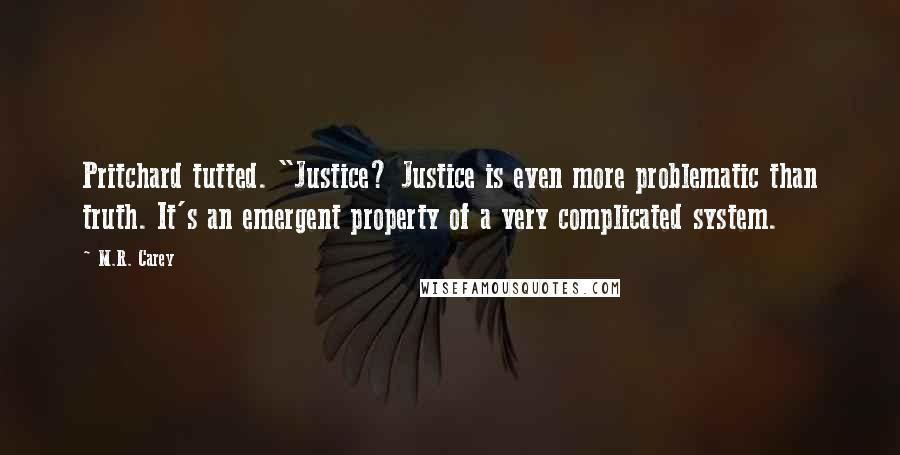 "M.R. Carey quotes: Pritchard tutted. ""Justice? Justice is even more problematic than truth. It's an emergent property of a very complicated system."