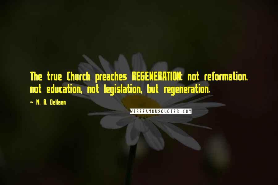 M. R. DeHaan quotes: The true Church preaches REGENERATION; not reformation, not education, not legislation, but regeneration.