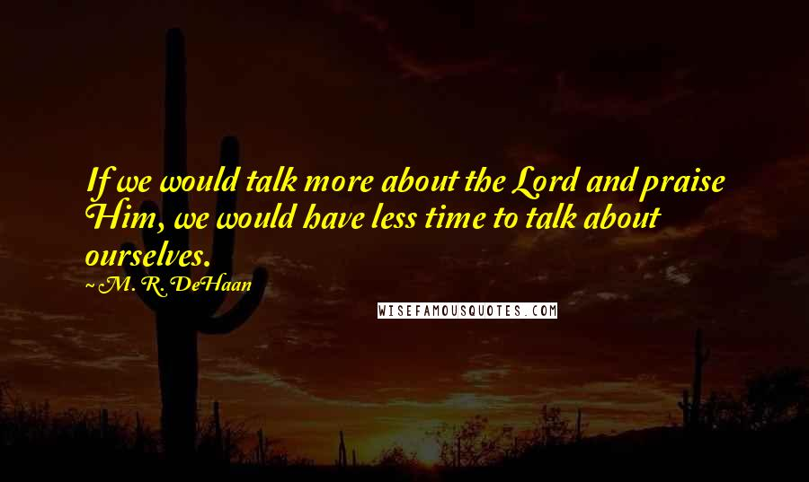 M. R. DeHaan quotes: If we would talk more about the Lord and praise Him, we would have less time to talk about ourselves.