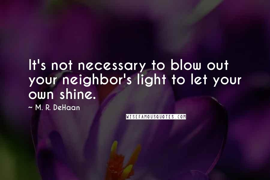 M. R. DeHaan quotes: It's not necessary to blow out your neighbor's light to let your own shine.