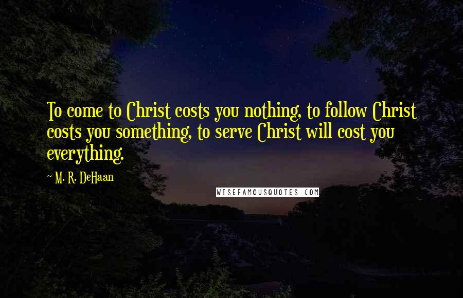 M. R. DeHaan quotes: To come to Christ costs you nothing, to follow Christ costs you something, to serve Christ will cost you everything.