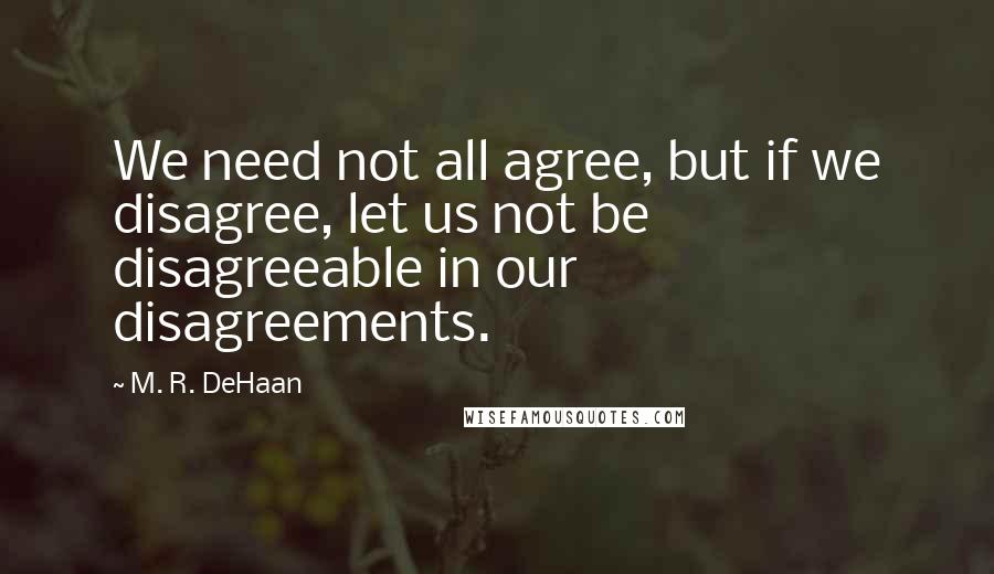 M. R. DeHaan quotes: We need not all agree, but if we disagree, let us not be disagreeable in our disagreements.