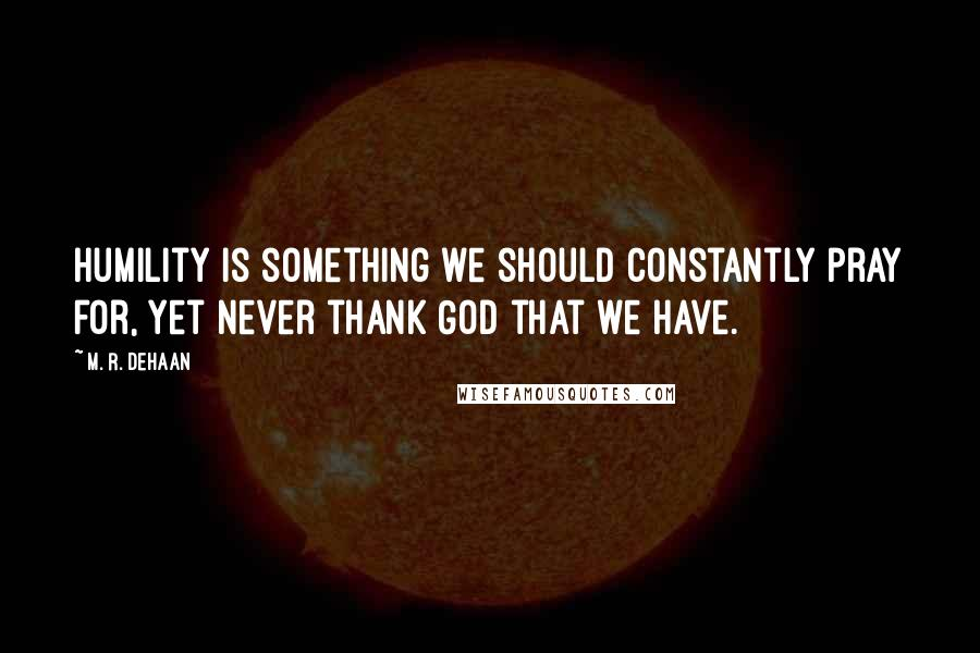 M. R. DeHaan quotes: Humility is something we should constantly pray for, yet never thank God that we have.