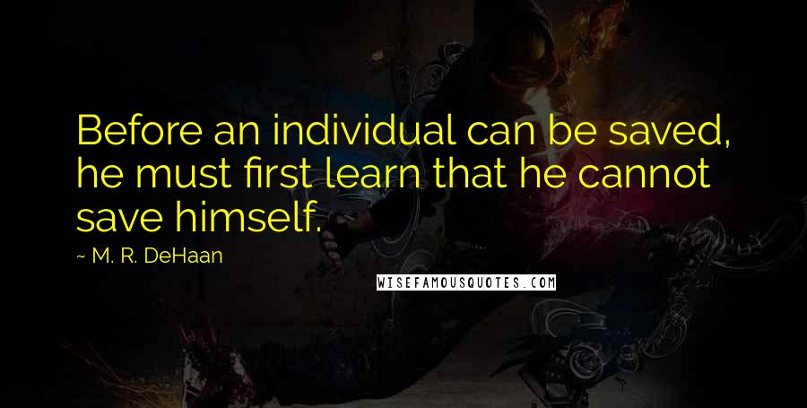 M. R. DeHaan quotes: Before an individual can be saved, he must first learn that he cannot save himself.