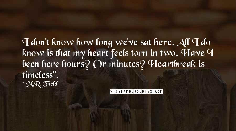 """M.R. Field quotes: I don't know how long we've sat here. All I do know is that my heart feels torn in two. Have I been here hours? Or minutes? Heartbreak is timeless""""."""