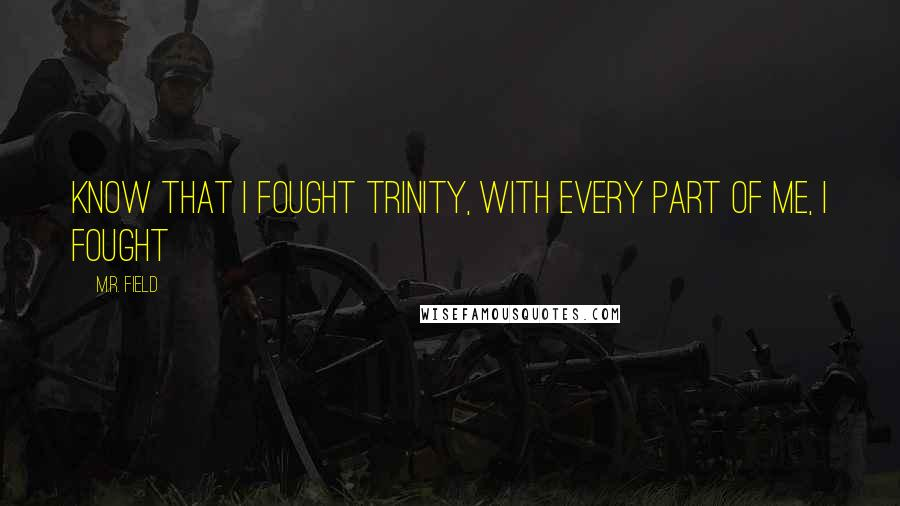 M.R. Field quotes: Know that I fought Trinity, with every part of me, I fought