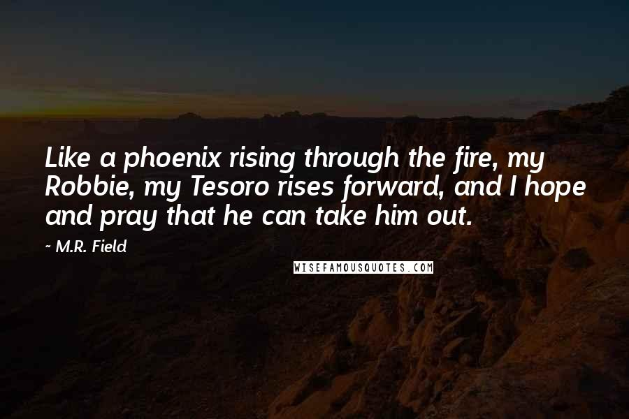 M.R. Field quotes: Like a phoenix rising through the fire, my Robbie, my Tesoro rises forward, and I hope and pray that he can take him out.