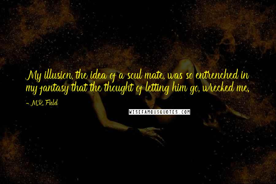 M.R. Field quotes: My illusion, the idea of a soul mate, was so entrenched in my fantasy that the thought of letting him go, wrecked me.