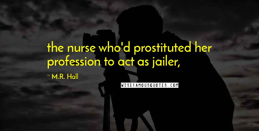 M.R. Hall quotes: the nurse who'd prostituted her profession to act as jailer,