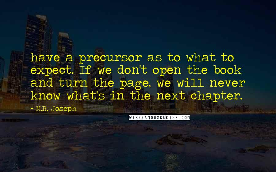 M.R. Joseph quotes: have a precursor as to what to expect. If we don't open the book and turn the page, we will never know what's in the next chapter.