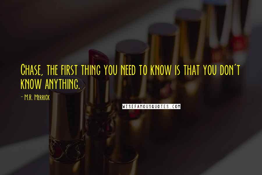 M.R. Merrick quotes: Chase, the first thing you need to know is that you don't know anything.