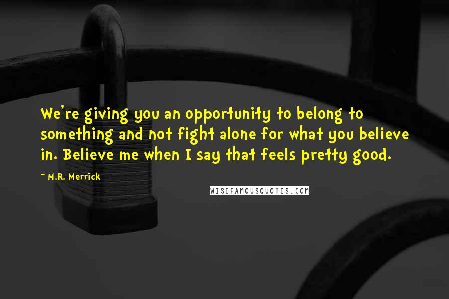 M.R. Merrick quotes: We're giving you an opportunity to belong to something and not fight alone for what you believe in. Believe me when I say that feels pretty good.