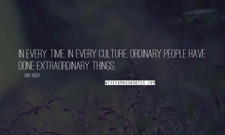 M.R. Neer quotes: In every time, in every culture, ordinary people have done extraordinary things.