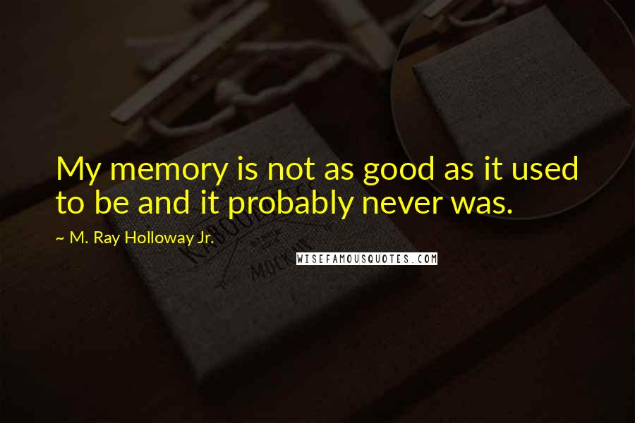 M. Ray Holloway Jr. quotes: My memory is not as good as it used to be and it probably never was.