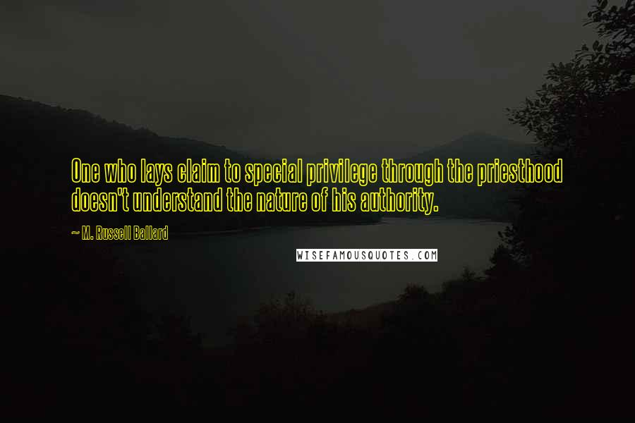 M. Russell Ballard quotes: One who lays claim to special privilege through the priesthood doesn't understand the nature of his authority.