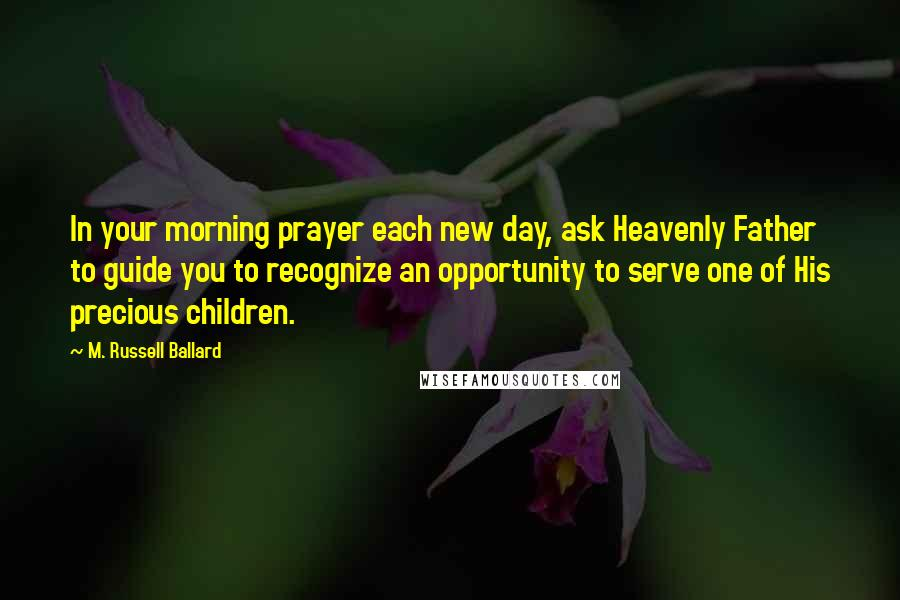 M. Russell Ballard quotes: In your morning prayer each new day, ask Heavenly Father to guide you to recognize an opportunity to serve one of His precious children.