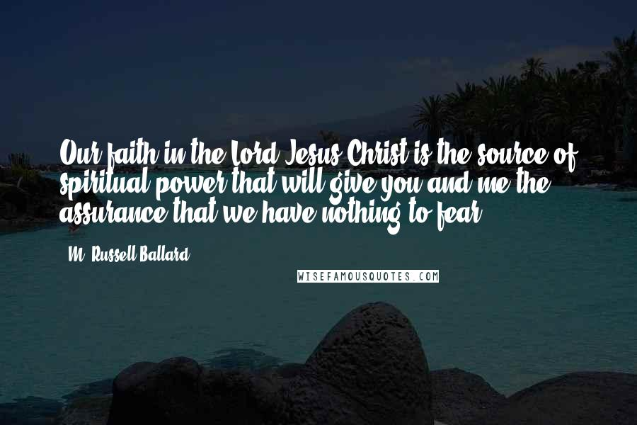 M. Russell Ballard quotes: Our faith in the Lord Jesus Christ is the source of spiritual power that will give you and me the assurance that we have nothing to fear.