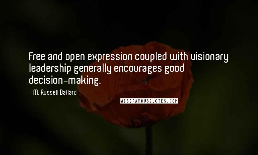 M. Russell Ballard quotes: Free and open expression coupled with visionary leadership generally encourages good decision-making.