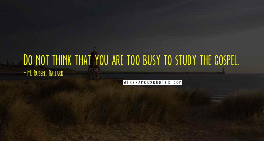 M. Russell Ballard quotes: Do not think that you are too busy to study the gospel.